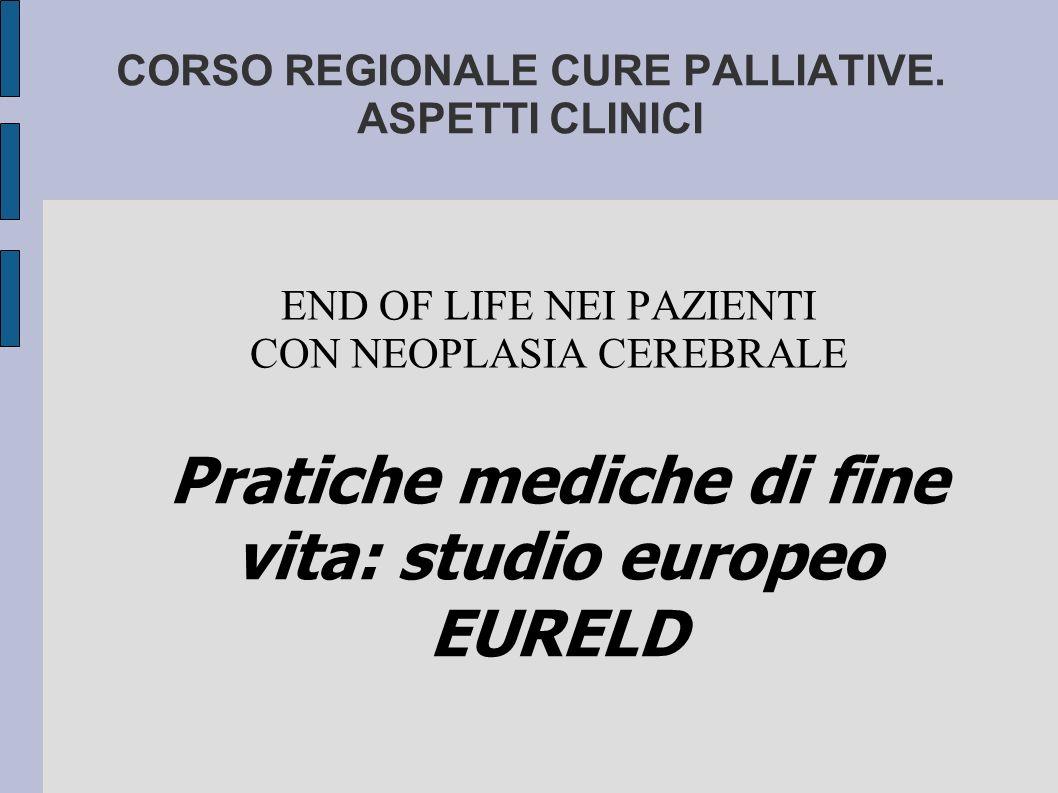 CORSO REGIONALE CURE PALLIATIVE. ASPETTI CLINICI END OF LIFE NEI PAZIENTI CON NEOPLASIA CEREBRALE Pratiche mediche di fine vita: studio europeo EURELD