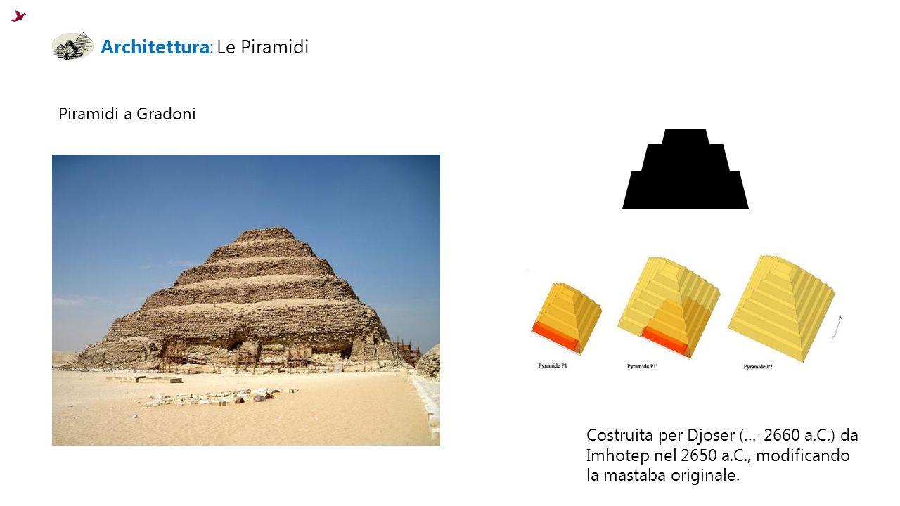 Architettura: Le Piramidi Piramidi a Gradoni Costruita per Djoser (…-2660 a.C.) da Imhotep nel 2650 a.C., modificando la mastaba originale.