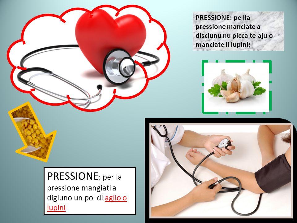 PRESSIONE: pe lla pressione manciate a disciunu nu picca te aju o manciate li lupini; PRESSIONE : per la pressione mangiati a digiuno un po' di aglio