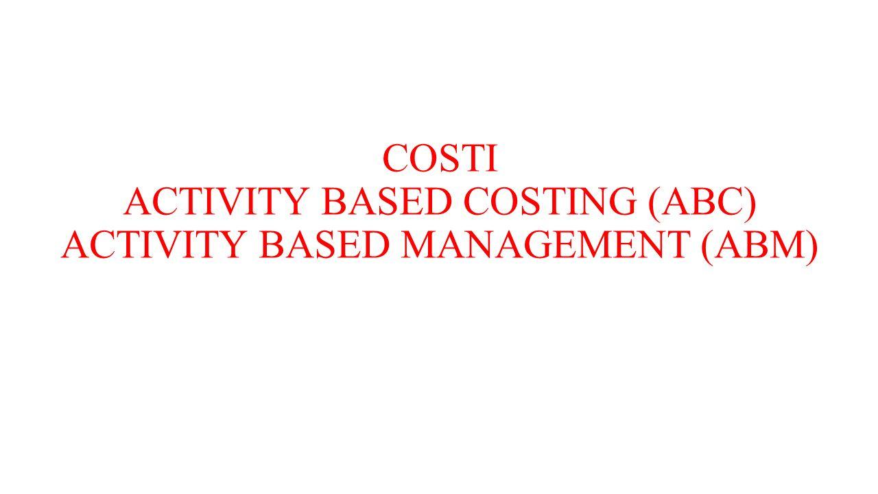 COSTI ACTIVITY BASED COSTING (ABC) ACTIVITY BASED MANAGEMENT (ABM)