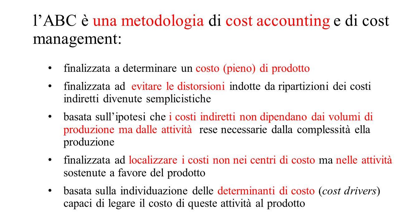 l'ABC è una metodologia di cost accounting e di cost management: finalizzata a determinare un costo (pieno) di prodotto finalizzata ad evitare le dist