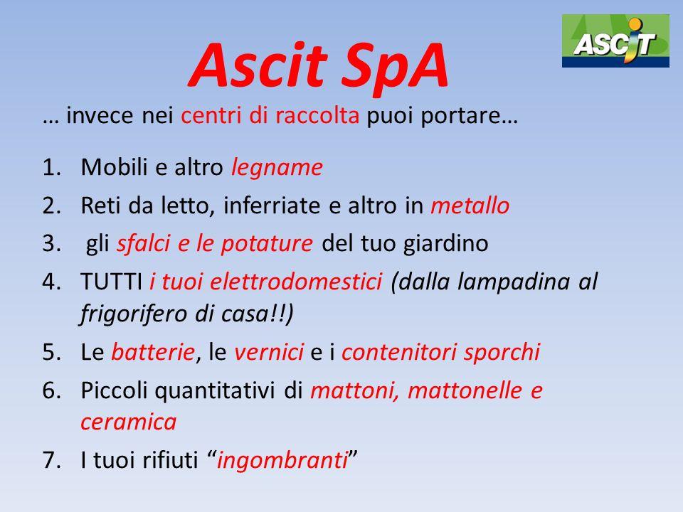 Ascit SpA … invece nei centri di raccolta puoi portare… 1.Mobili e altro legname 2.Reti da letto, inferriate e altro in metallo 3. gli sfalci e le pot