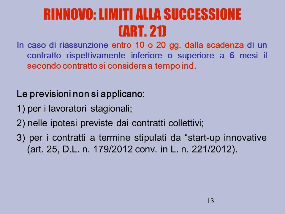 13 RINNOVO: LIMITI ALLA SUCCESSIONE (ART. 21) In caso di riassunzione entro 10 o 20 gg. dalla scadenza di un contratto rispettivamente inferiore o sup