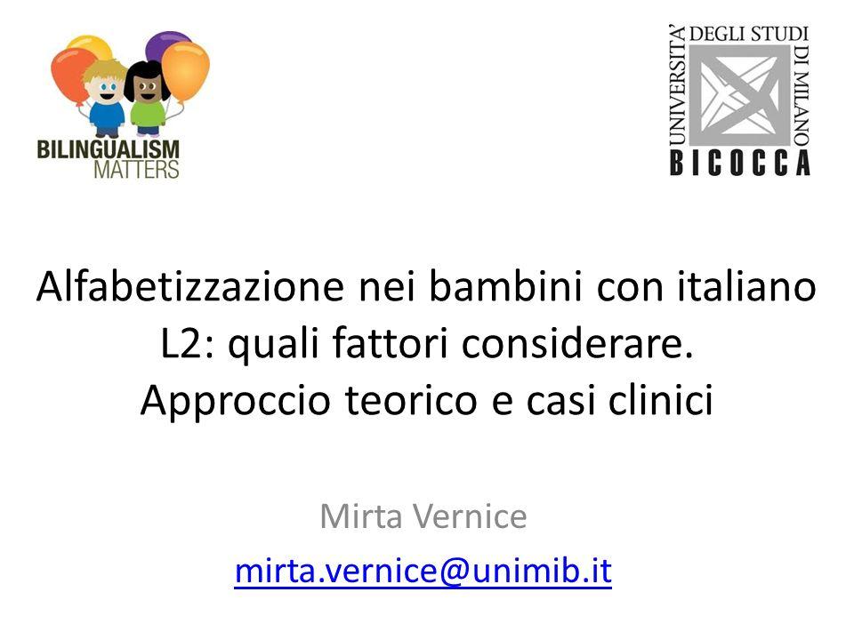 Alfabetizzazione nei bambini con italiano L2: quali fattori considerare. Approccio teorico e casi clinici Mirta Vernice mirta.vernice@unimib.it