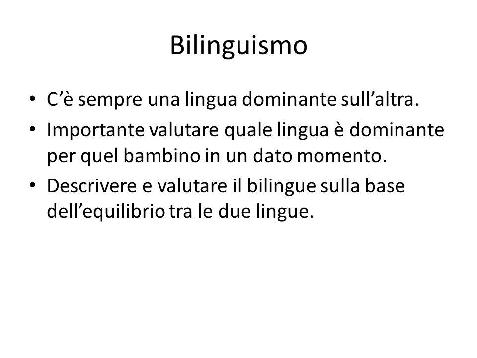 Bilinguismo C'è sempre una lingua dominante sull'altra. Importante valutare quale lingua è dominante per quel bambino in un dato momento. Descrivere e