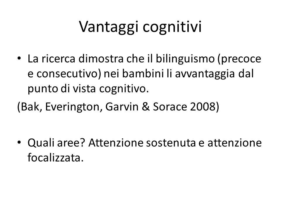 Vantaggi cognitivi La ricerca dimostra che il bilinguismo (precoce e consecutivo) nei bambini li avvantaggia dal punto di vista cognitivo. (Bak, Everi