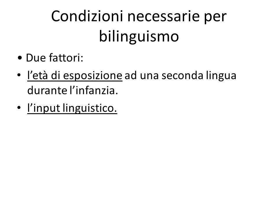 Condizioni necessarie per bilinguismo Due fattori: l'età di esposizione ad una seconda lingua durante l'infanzia. l'input linguistico.