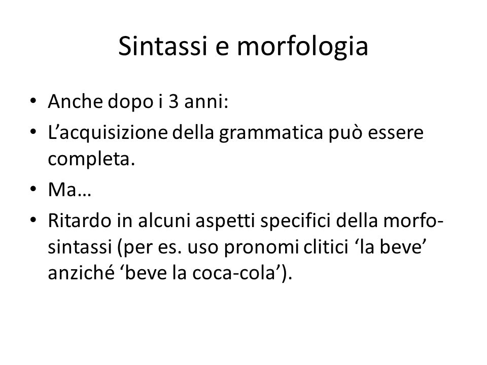 Sintassi e morfologia Anche dopo i 3 anni: L'acquisizione della grammatica può essere completa. Ma… Ritardo in alcuni aspetti specifici della morfo- s