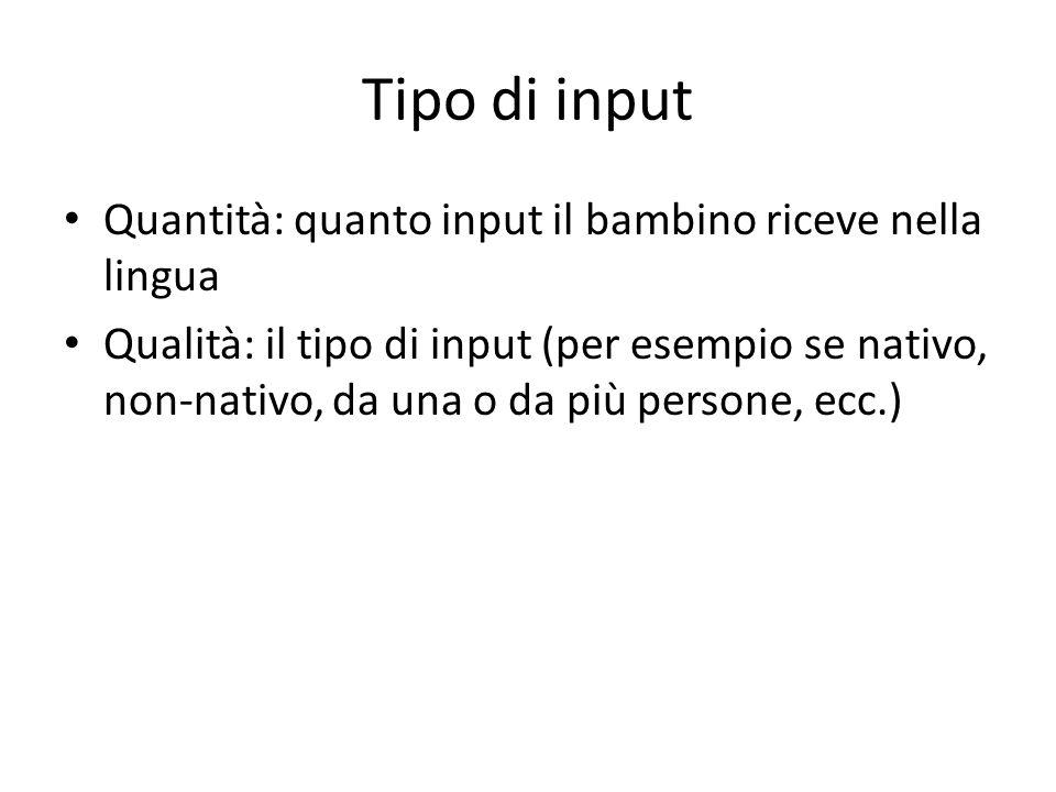 Tipo di input Quantità: quanto input il bambino riceve nella lingua Qualità: il tipo di input (per esempio se nativo, non-nativo, da una o da più pers