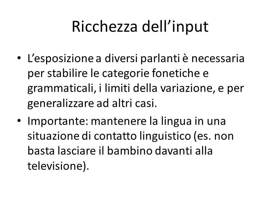 Ricchezza dell'input L'esposizione a diversi parlanti è necessaria per stabilire le categorie fonetiche e grammaticali, i limiti della variazione, e per generalizzare ad altri casi.