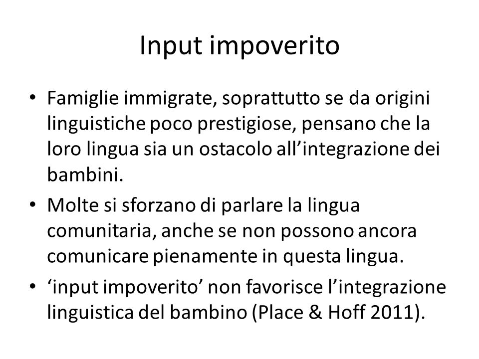 Input impoverito Famiglie immigrate, soprattutto se da origini linguistiche poco prestigiose, pensano che la loro lingua sia un ostacolo all'integrazione dei bambini.