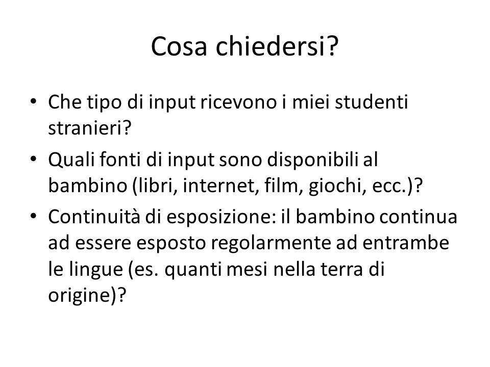 Cosa chiedersi? Che tipo di input ricevono i miei studenti stranieri? Quali fonti di input sono disponibili al bambino (libri, internet, film, giochi,