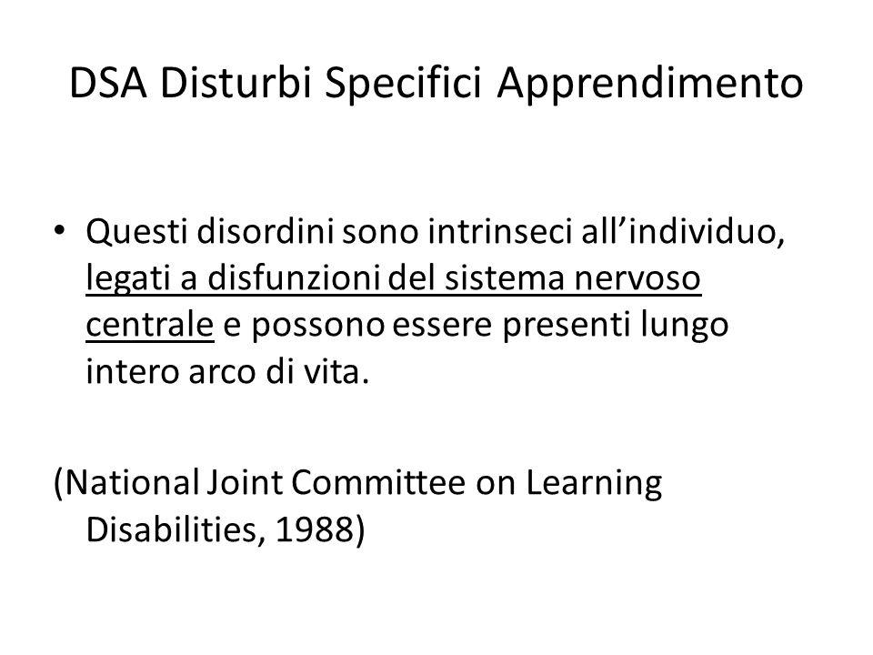 DSA Disturbi Specifici Apprendimento Questi disordini sono intrinseci all'individuo, legati a disfunzioni del sistema nervoso centrale e possono essere presenti lungo intero arco di vita.