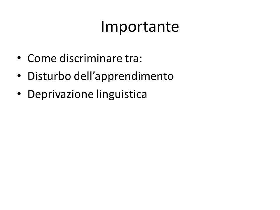 Importante Come discriminare tra: Disturbo dell'apprendimento Deprivazione linguistica