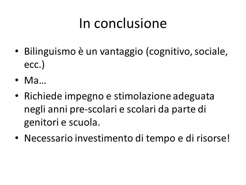 In conclusione Bilinguismo è un vantaggio (cognitivo, sociale, ecc.) Ma… Richiede impegno e stimolazione adeguata negli anni pre-scolari e scolari da