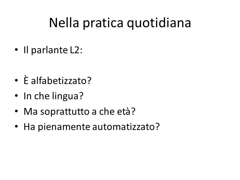 Nella pratica quotidiana Il parlante L2: È alfabetizzato? In che lingua? Ma soprattutto a che età? Ha pienamente automatizzato?