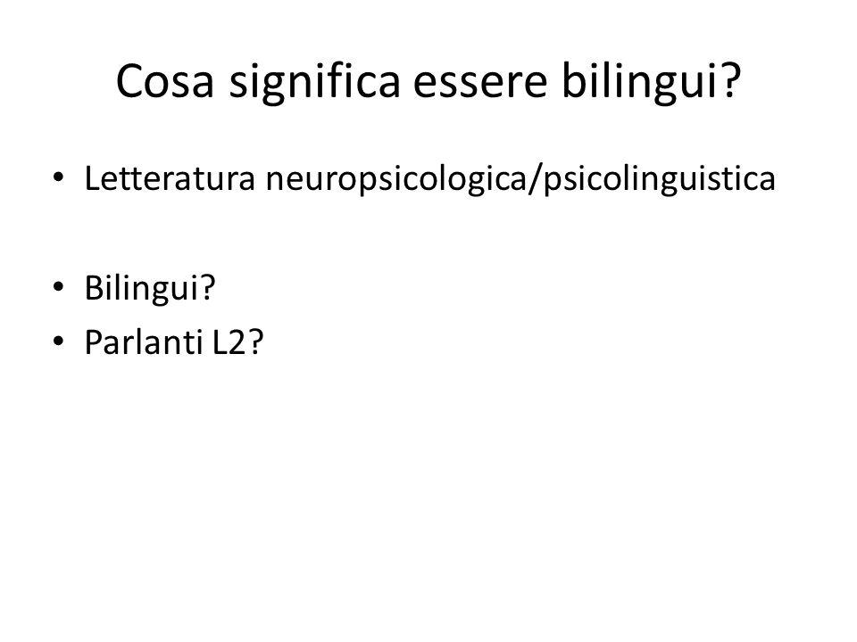 Cosa significa essere bilingui? Letteratura neuropsicologica/psicolinguistica Bilingui? Parlanti L2?