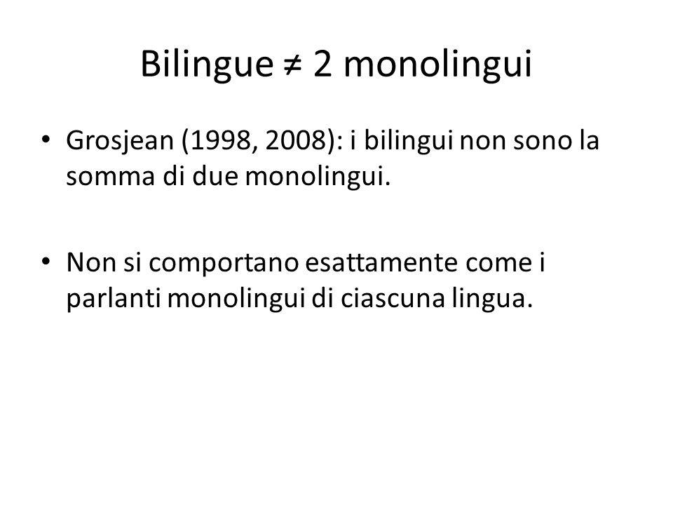 Bilingue ≠ 2 monolingui Grosjean (1998, 2008): i bilingui non sono la somma di due monolingui. Non si comportano esattamente come i parlanti monolingu