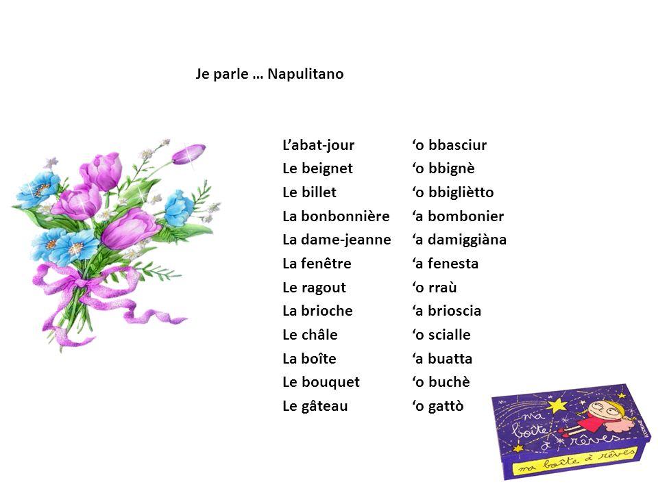 L'abat-jour'o bbasciur Le beignet'o bbignè Le billet'o bbigliètto La bonbonnière'a bombonier La dame-jeanne'a damiggiàna La fenêtre'a fenesta Le ragou