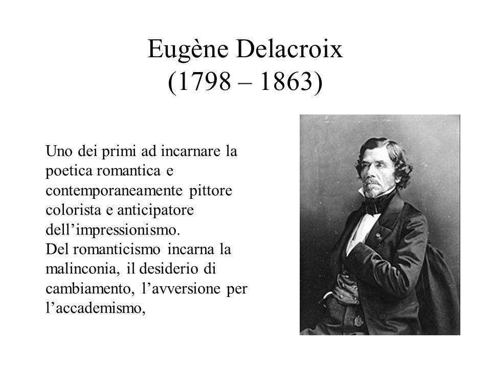 Eugène Delacroix (1798 – 1863) Uno dei primi ad incarnare la poetica romantica e contemporaneamente pittore colorista e anticipatore dell'impressionis