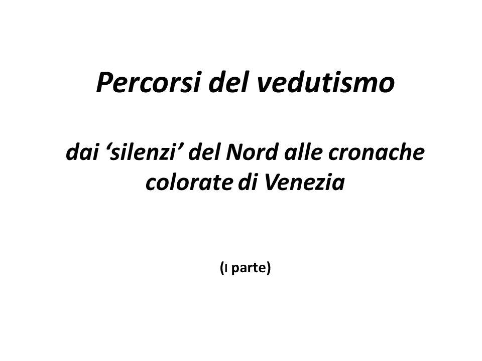 Percorsi del vedutismo dai 'silenzi' del Nord alle cronache colorate di Venezia ( I parte)