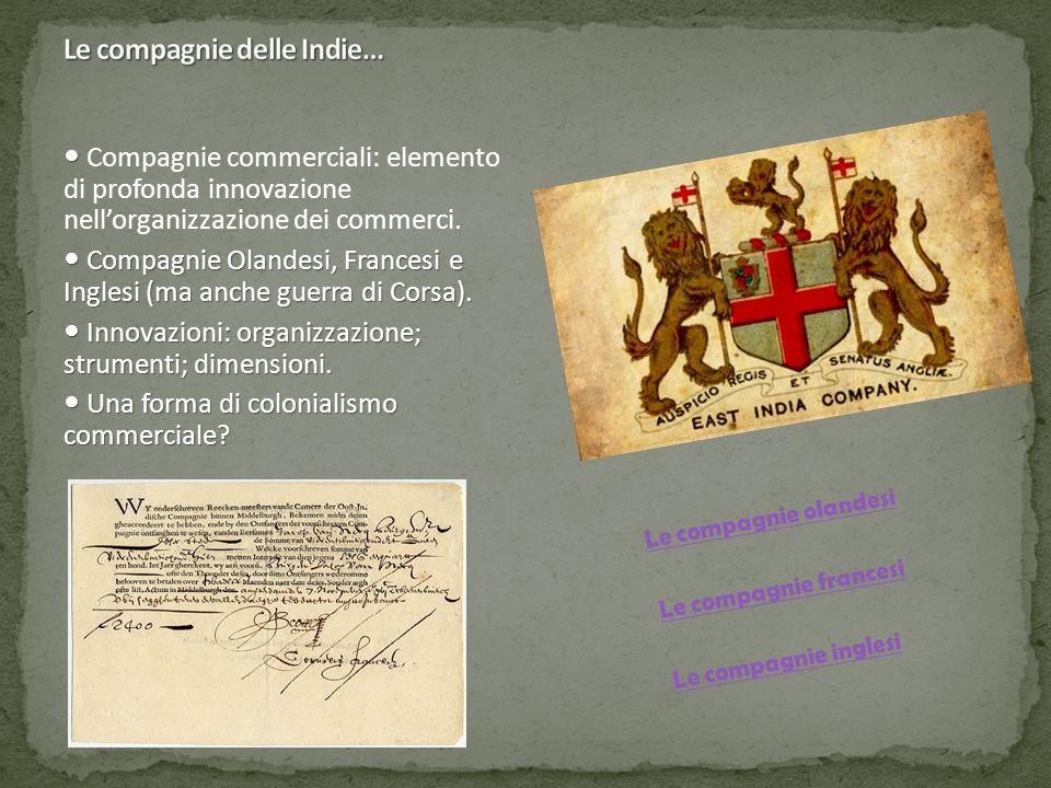 Compagnie commerciali: elemento di profonda innovazione nell'organizzazione dei commerci. Compagnie Olandesi, Francesi e Inglesi (ma anche guerra di C