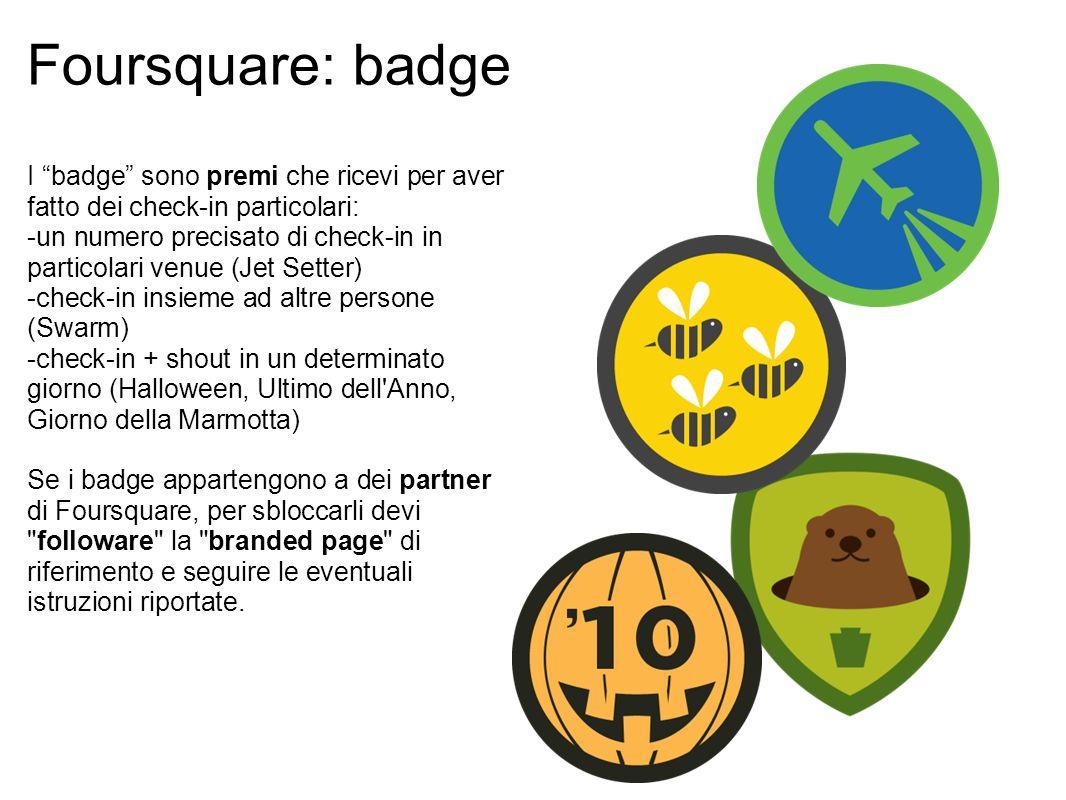 Foursquare: badge I badge sono premi che ricevi per aver fatto dei check-in particolari: -un numero precisato di check-in in particolari venue (Jet Setter) -check-in insieme ad altre persone (Swarm) -check-in + shout in un determinato giorno (Halloween, Ultimo dell Anno, Giorno della Marmotta) Se i badge appartengono a dei partner di Foursquare, per sbloccarli devi followare la branded page di riferimento e seguire le eventuali istruzioni riportate.