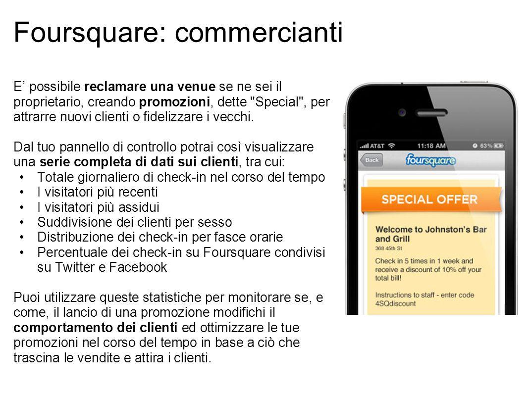 Foursquare: commercianti E' possibile reclamare una venue se ne sei il proprietario, creando promozioni, dette Special , per attrarre nuovi clienti o fidelizzare i vecchi.