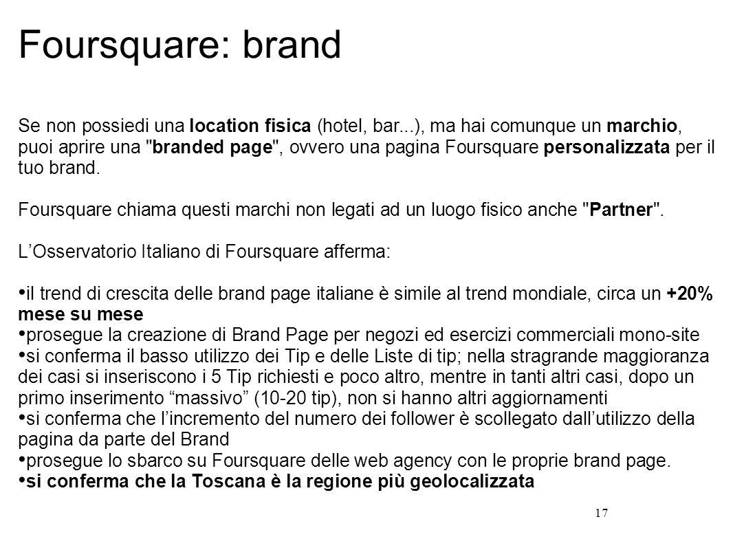 17 Foursquare: brand Se non possiedi una location fisica (hotel, bar...), ma hai comunque un marchio, puoi aprire una branded page , ovvero una pagina Foursquare personalizzata per il tuo brand.