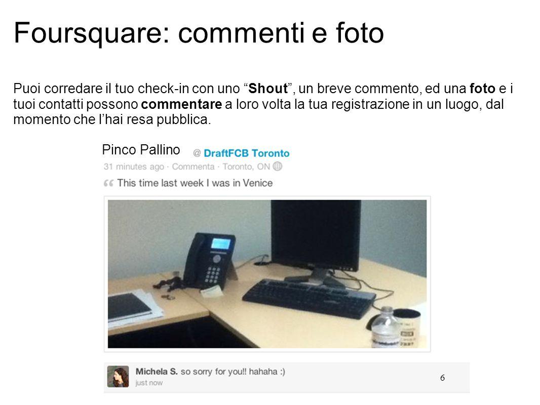 6 Foursquare: commenti e foto Puoi corredare il tuo check-in con uno Shout , un breve commento, ed una foto e i tuoi contatti possono commentare a loro volta la tua registrazione in un luogo, dal momento che l'hai resa pubblica.