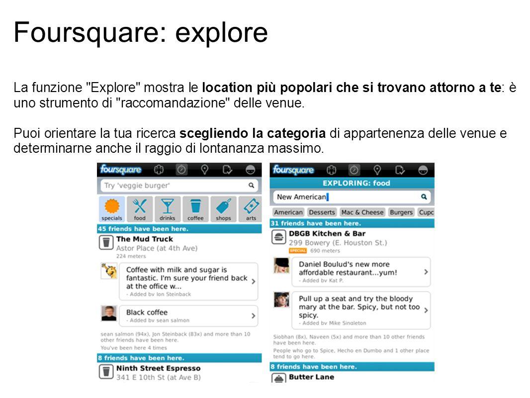 Foursquare: explore La funzione Explore mostra le location più popolari che si trovano attorno a te: è uno strumento di raccomandazione delle venue.