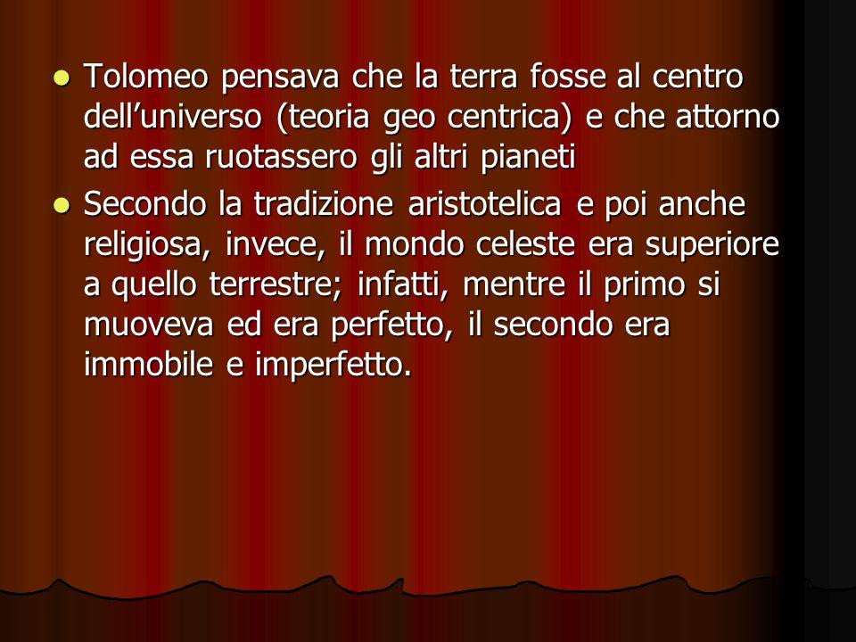 Tolomeo pensava che la terra fosse al centro dell'universo (teoria geo centrica) e che attorno ad essa ruotassero gli altri pianeti Tolomeo pensava ch