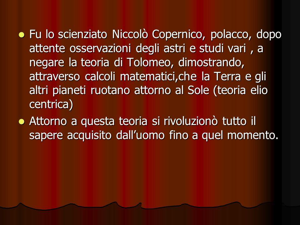 Fu lo scienziato Niccolò Copernico, polacco, dopo attente osservazioni degli astri e studi vari, a negare la teoria di Tolomeo, dimostrando, attravers