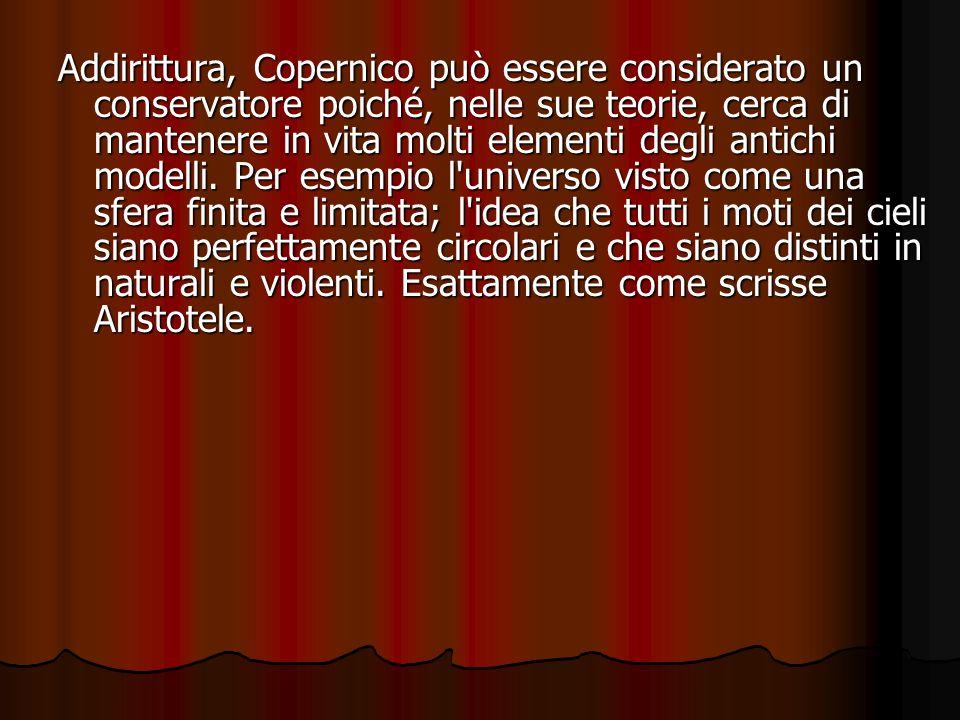 Addirittura, Copernico può essere considerato un conservatore poiché, nelle sue teorie, cerca di mantenere in vita molti elementi degli antichi modell