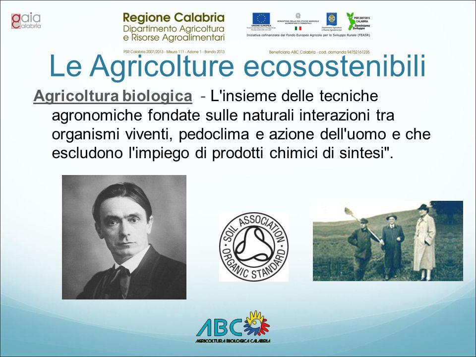 Le Agricolture ecosostenibili Agricoltura biologica - L insieme delle tecniche agronomiche fondate sulle naturali interazioni tra organismi viventi, pedoclima e azione dell uomo e che escludono l impiego di prodotti chimici di sintesi .