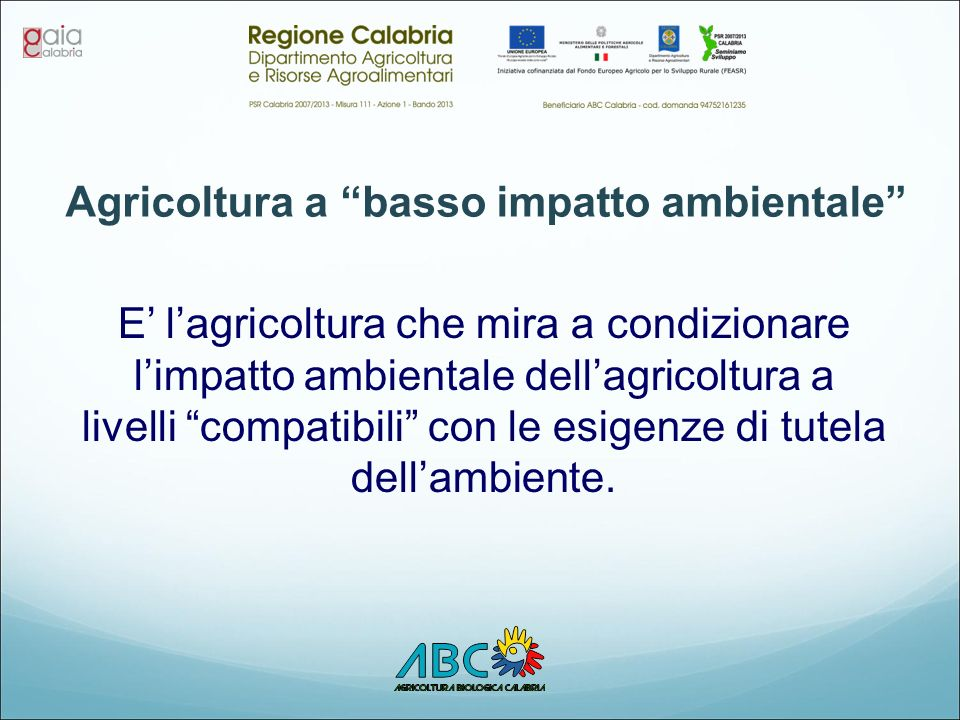 Agricoltura a basso impatto ambientale E' l'agricoltura che mira a condizionare l'impatto ambientale dell'agricoltura a livelli compatibili con le esigenze di tutela dell'ambiente.