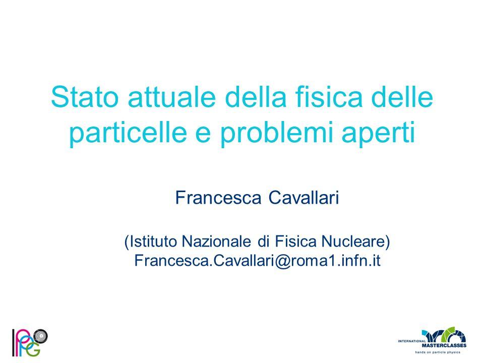 Stato attuale della fisica delle particelle e problemi aperti Francesca Cavallari (Istituto Nazionale di Fisica Nucleare) Francesca.Cavallari@roma1.in