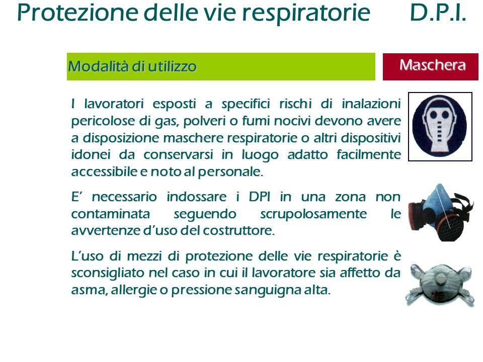 Protezione delle vie respiratorie D.P.I. I lavoratori esposti a specifici rischi di inalazioni pericolose di gas, polveri o fumi nocivi devono avere a