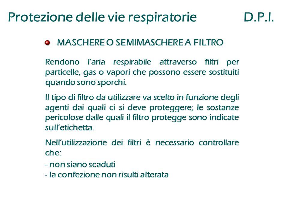 Protezione delle vie respiratorie D.P.I. MASCHERE O SEMIMASCHERE A FILTRO MASCHERE O SEMIMASCHERE A FILTRO Rendono l'aria respirabile attraverso filtr