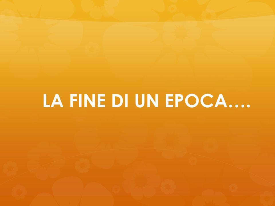 LA FINE DI UN EPOCA….