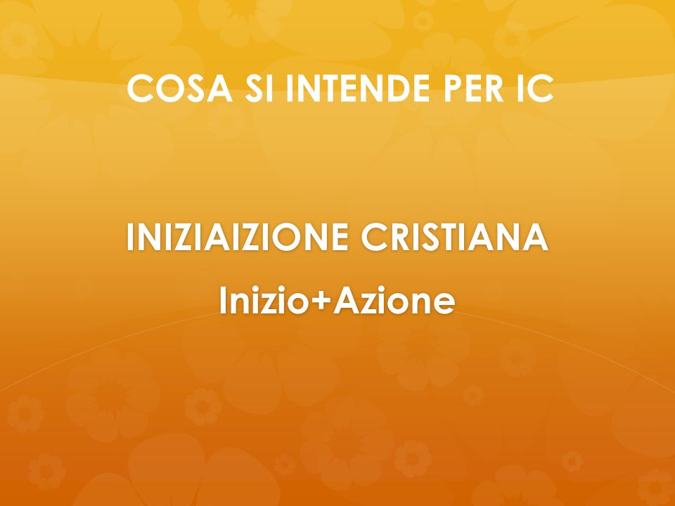 COSA SI INTENDE PER IC INIZIAIZIONE CRISTIANA Inizio+Azione