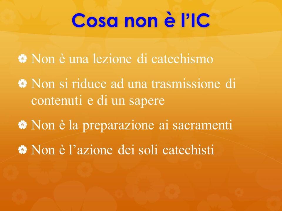 Cosa non è l ' IC   Non è una lezione di catechismo   Non si riduce ad una trasmissione di contenuti e di un sapere   Non è la preparazione ai sacramenti   Non è l'azione dei soli catechisti