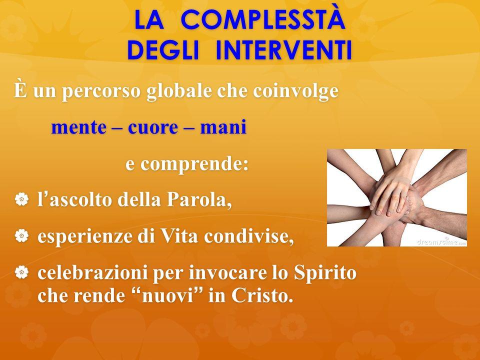 LA COMPLESSTÀ DEGLI INTERVENTI È un percorso globale che coinvolge mente – cuore – mani mente – cuore – mani e comprende: e comprende:  l'ascolto del