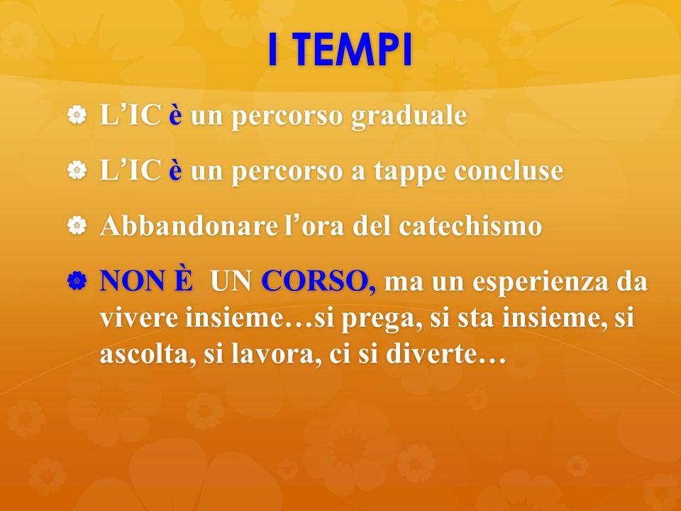 I TEMPI  L'IC è un percorso graduale  L'IC è un percorso a tappe concluse  Abbandonare l'ora del catechismo  NON È UN CORSO, ma un esperienza da v