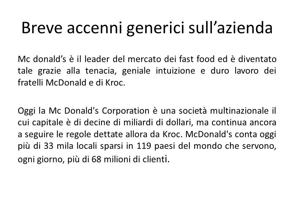 Breve accenni generici sull'azienda Mc donald's è il leader del mercato dei fast food ed è diventato tale grazie alla tenacia, geniale intuizione e duro lavoro dei fratelli McDonald e di Kroc.