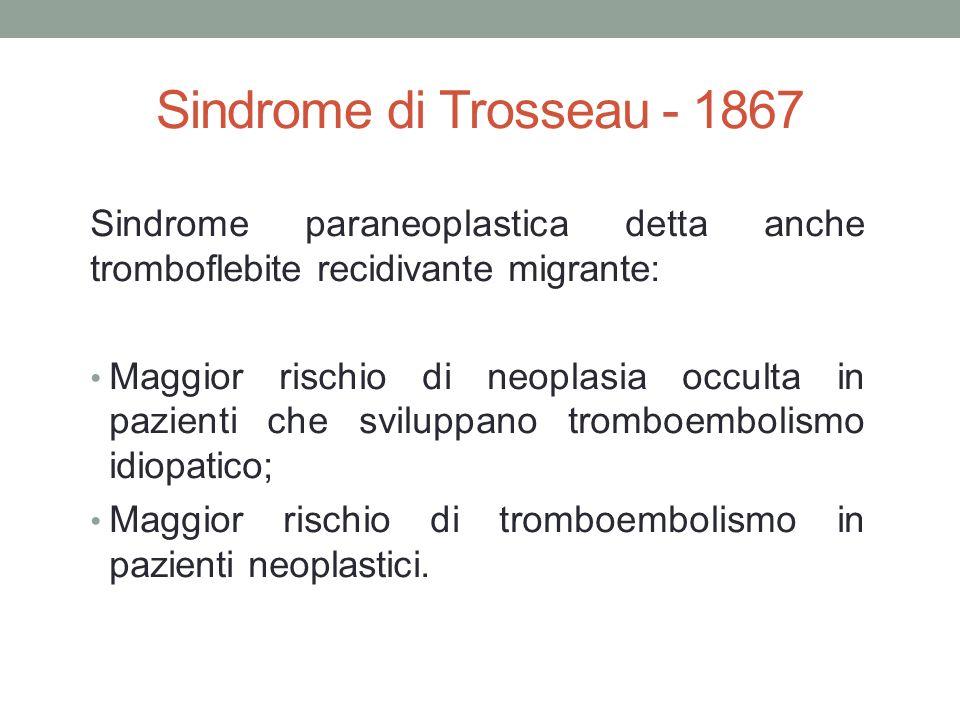 Sindrome di Trosseau - 1867 Sindrome paraneoplastica detta anche tromboflebite recidivante migrante: Maggior rischio di neoplasia occulta in pazienti che sviluppano tromboembolismo idiopatico; Maggior rischio di tromboembolismo in pazienti neoplastici.