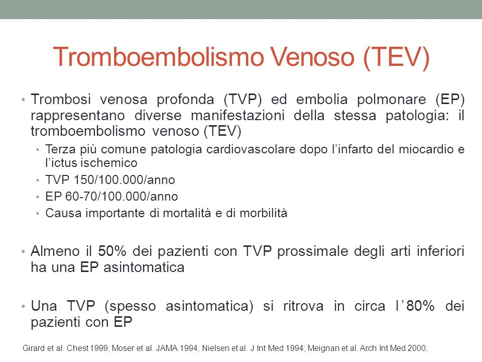 Tromboembolismo Venoso (TEV) Trombosi venosa profonda (TVP) ed embolia polmonare (EP) rappresentano diverse manifestazioni della stessa patologia: il tromboembolismo venoso (TEV) Terza più comune patologia cardiovascolare dopo l'infarto del miocardio e l'ictus ischemico TVP 150/100.000/anno EP 60-70/100.000/anno Causa importante di mortalità e di morbilità Almeno il 50% dei pazienti con TVP prossimale degli arti inferiori ha una EP asintomatica Una TVP (spesso asintomatica) si ritrova in circa l'80% dei pazienti con EP Girard et al.