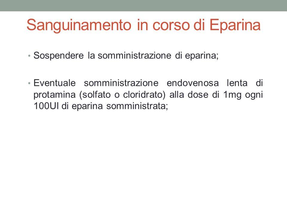 Sanguinamento in corso di Eparina Sospendere la somministrazione di eparina; Eventuale somministrazione endovenosa lenta di protamina (solfato o cloridrato) alla dose di 1mg ogni 100UI di eparina somministrata;