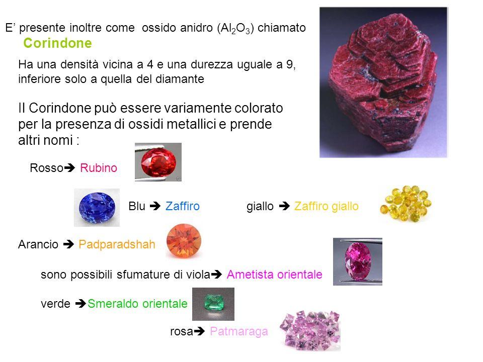 E' presente inoltre come ossido anidro (Al 2 O 3 ) chiamato Corindone Il Corindone può essere variamente colorato per la presenza di ossidi metallici
