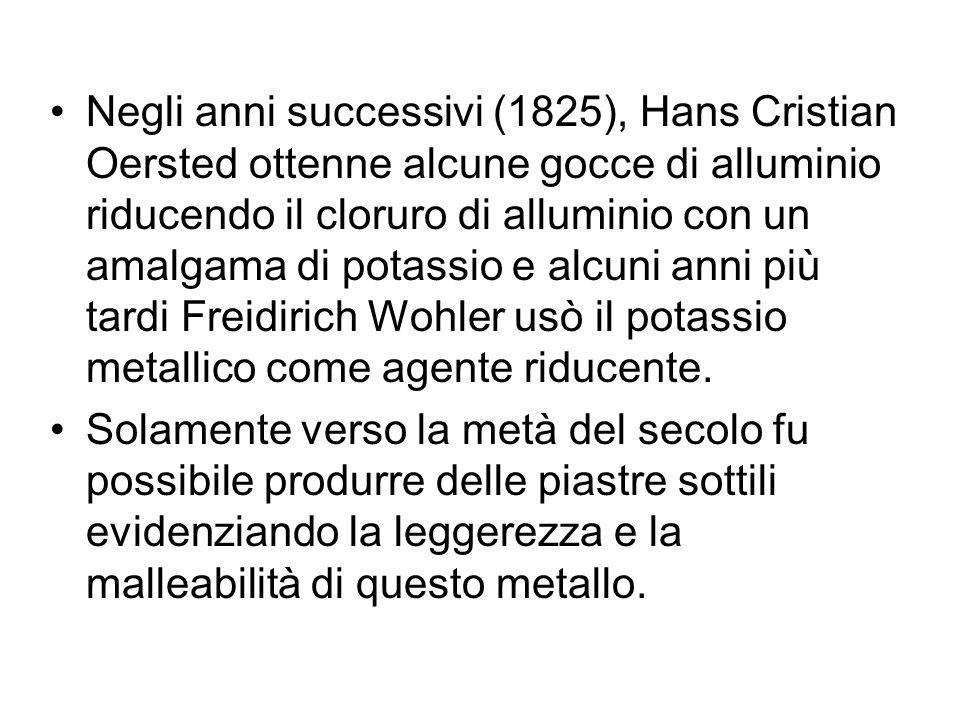 Negli anni successivi (1825), Hans Cristian Oersted ottenne alcune gocce di alluminio riducendo il cloruro di alluminio con un amalgama di potassio e